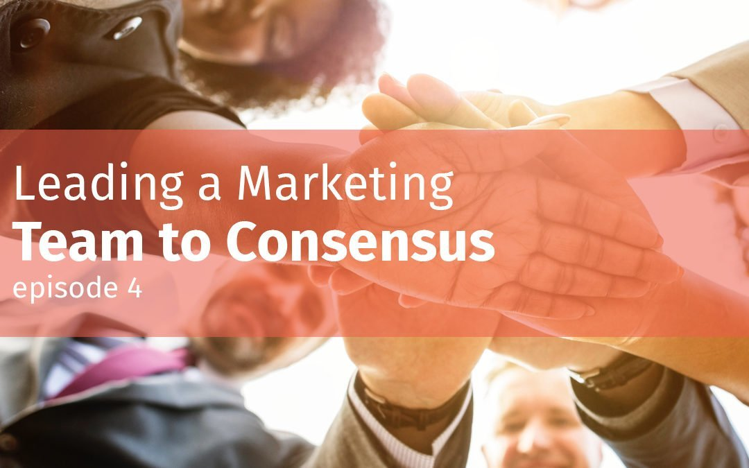 Episode 4 Leading a marketing team to consensus