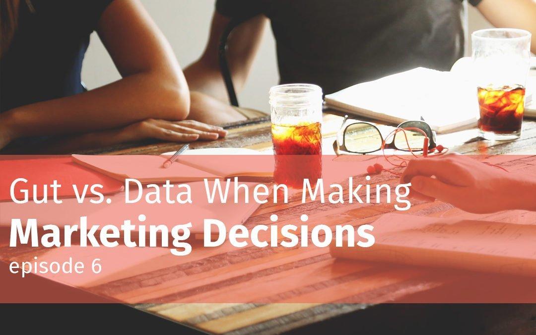 Episode 6 Gut vs. Data when making marketing decisions
