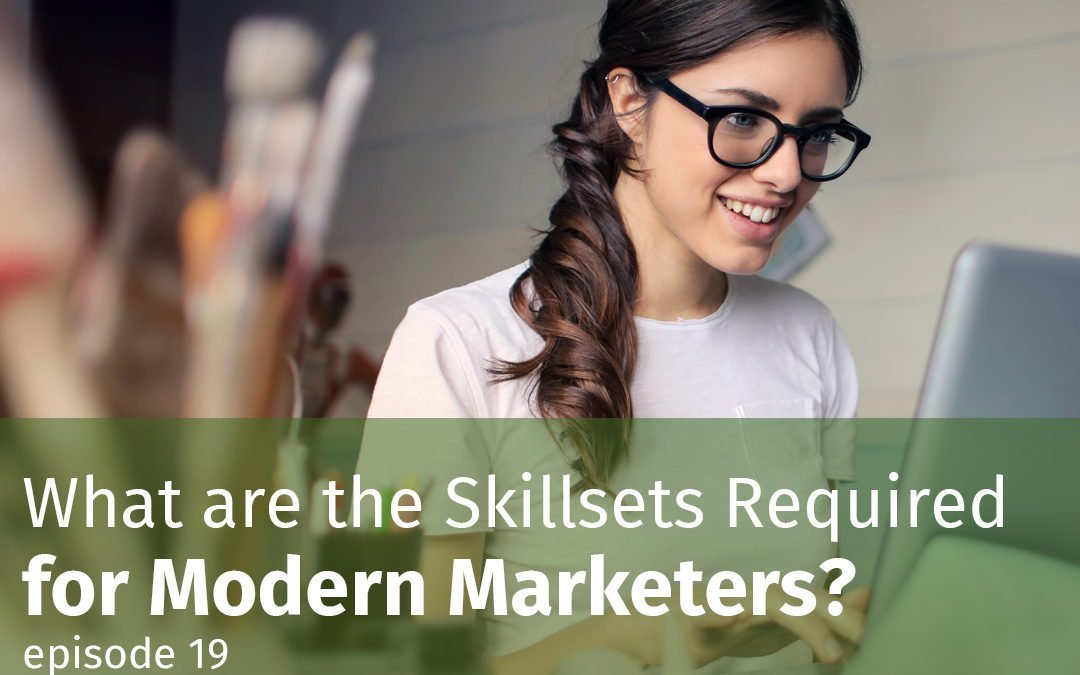 Episode 19 What are the Skillsets Required for Modern Marketers?