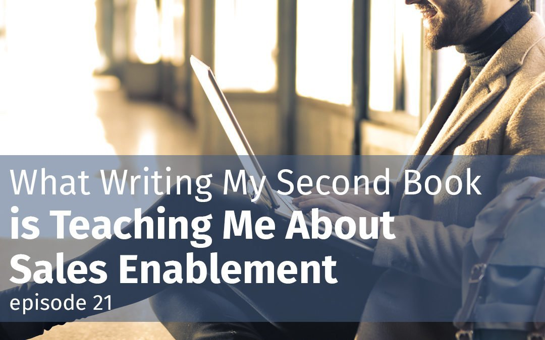 Episode 21 What Writing My Second Book is Teaching Me About Sales Enablement