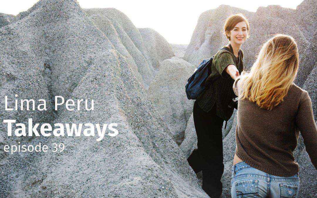 Episode 39 Lima Peru Takeaways