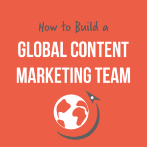 How To Build A Global Content Marketing Team