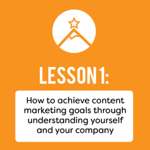 How to achieve content marketing goals through understanding yourself and your company.