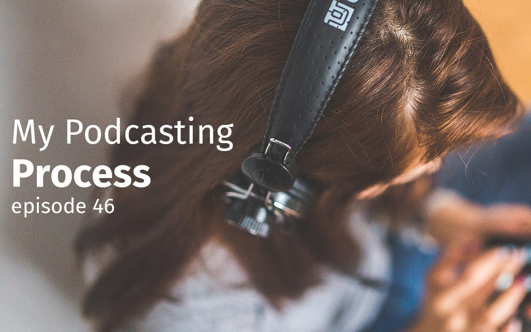 Episode 46 My Podcasting Process