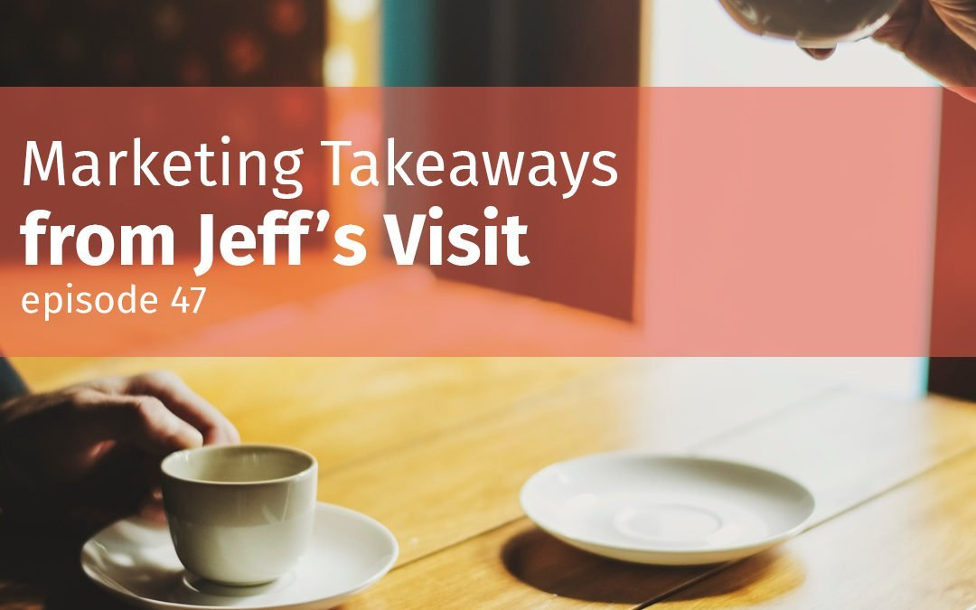Episode 47 Marketing Takeaways from Jeff's Visit
