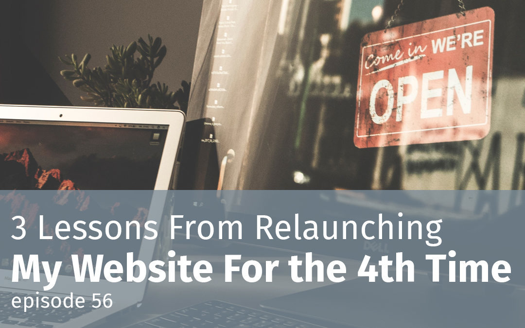 Episode 56 3 Lessons From Relaunching My Website For the 4th Time