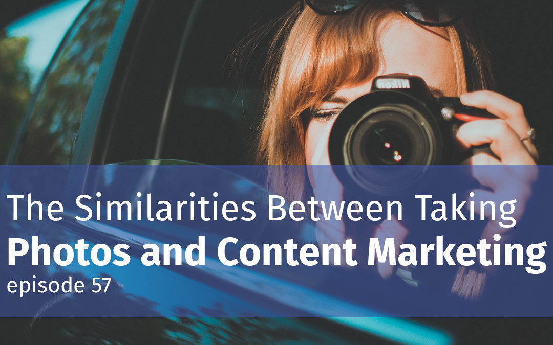 Episode 57 The Similarities Between Taking Photos and Content Marketing