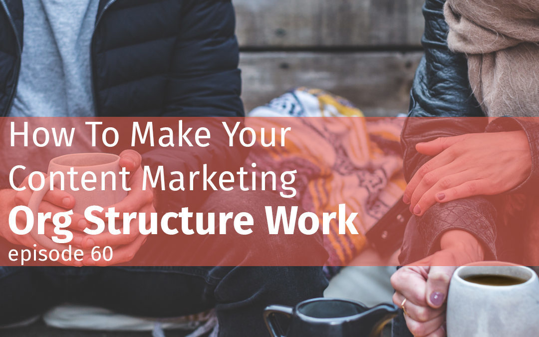 Episode 60 How To Make Your Content Marketing Org Structure Work