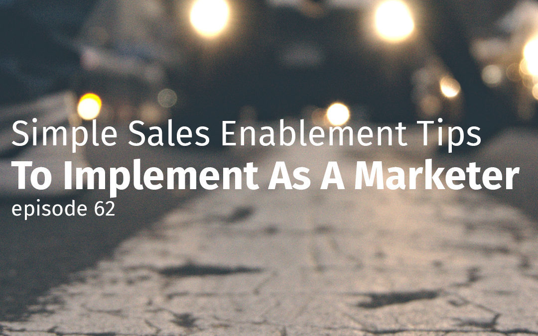 Episode 62 Simple Sales Enablement Tips To Implement As A Marketer