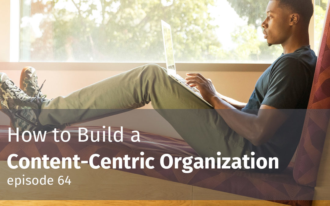 Episode 64 How to Build a Content-Centric Organization