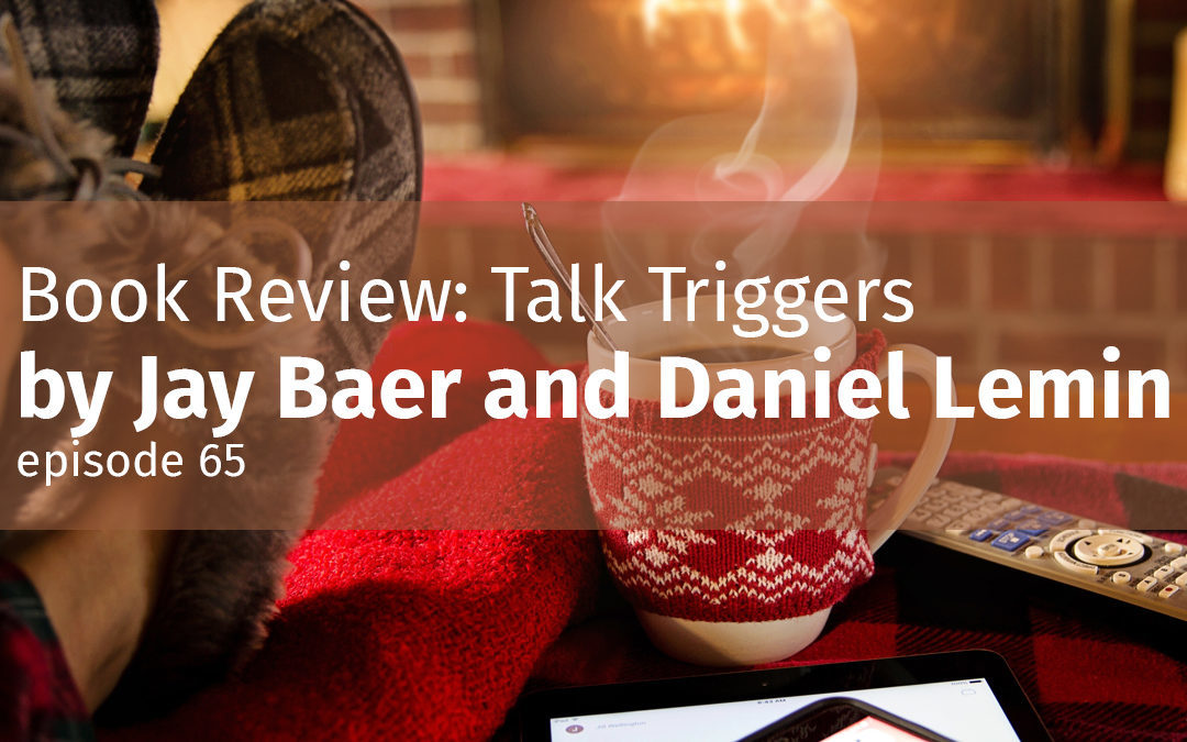 Episode 65 Book Review: Talk Triggers by Jay Baer and Daniel Lemin