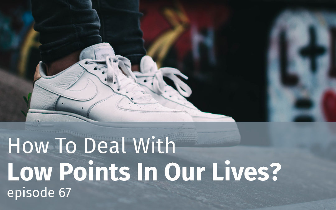 Episode 67 How To Deal With Low Points In Our Lives?