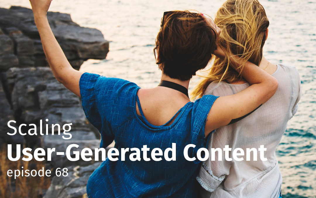 Episode 68 Scaling User-Generated Content