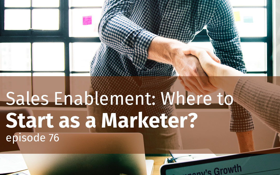 Episode 76 Sales Enablement: Where to Start as a Marketer?
