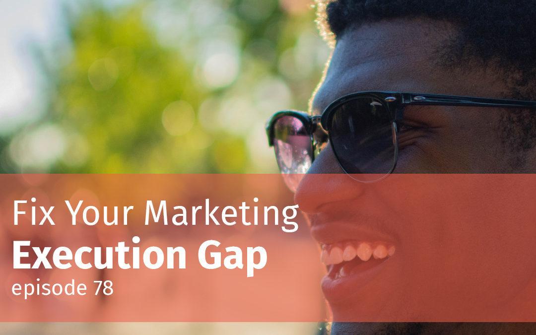 Episode 78 Fix Your Marketing Execution Gap