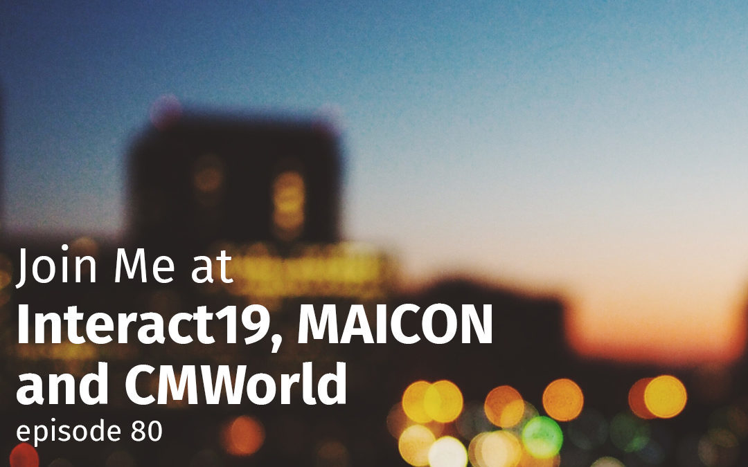 Episode 80 Join Me at Interact19, MAICON and CMWorld
