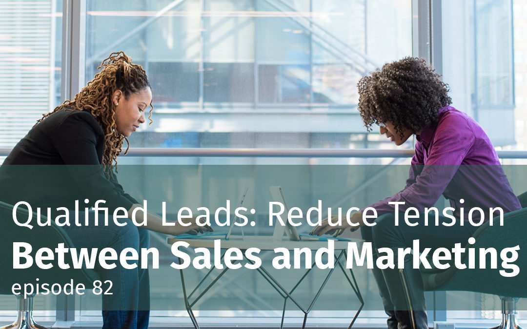 Episode 82 Qualified Leads: Reduce Tension Between Sales and Marketing