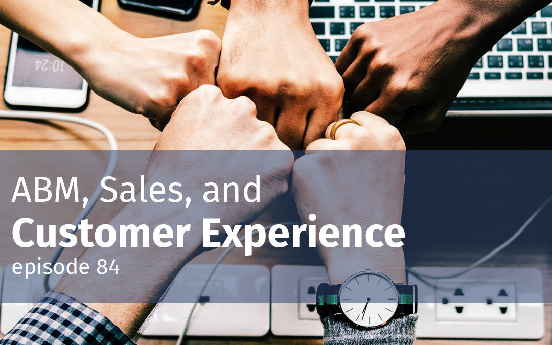 Episode 84 ABM, Sales, and Customer Experience