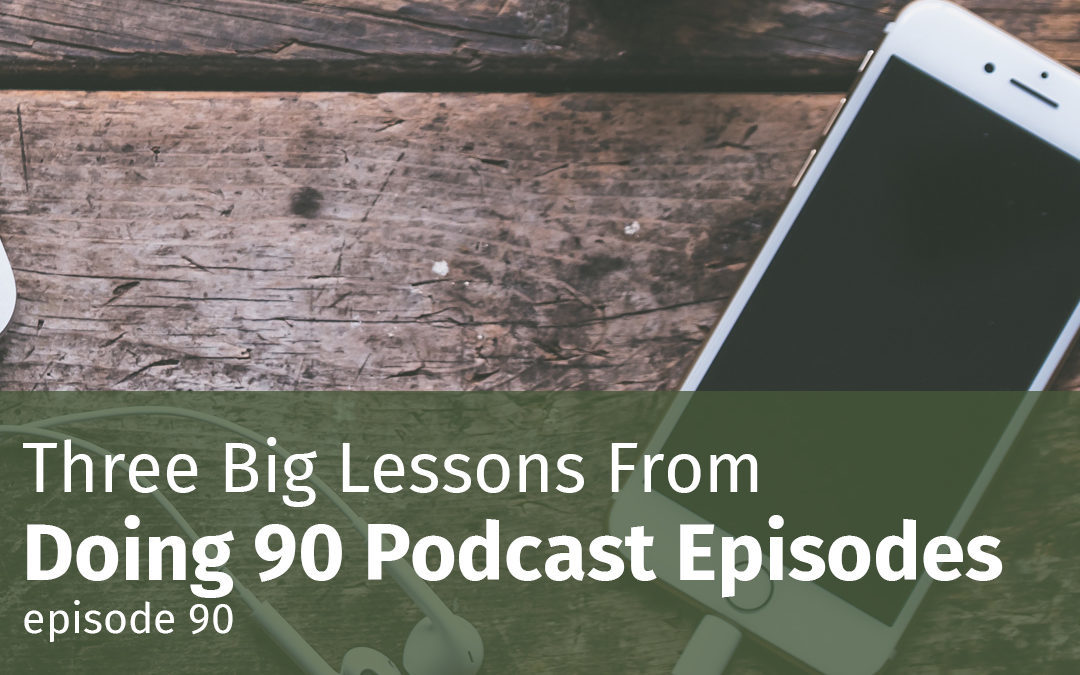 Episode 90 Three Big Lessons From Doing 90 Podcast Episodes