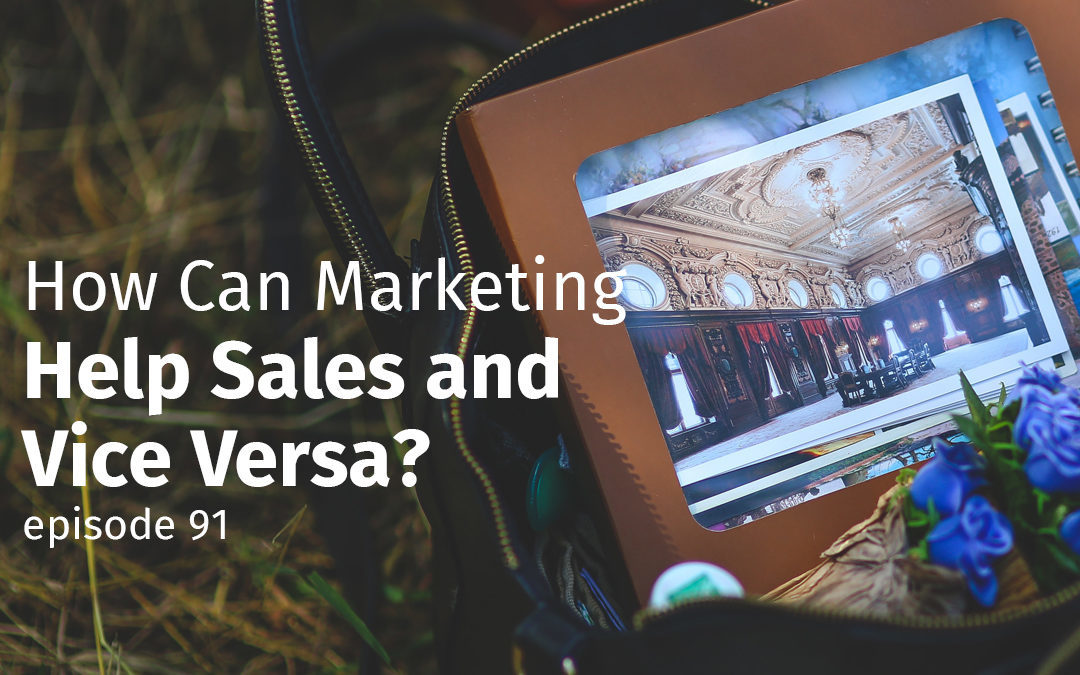 Episode 91 How Can Marketing Help Sales and Vice Versa?