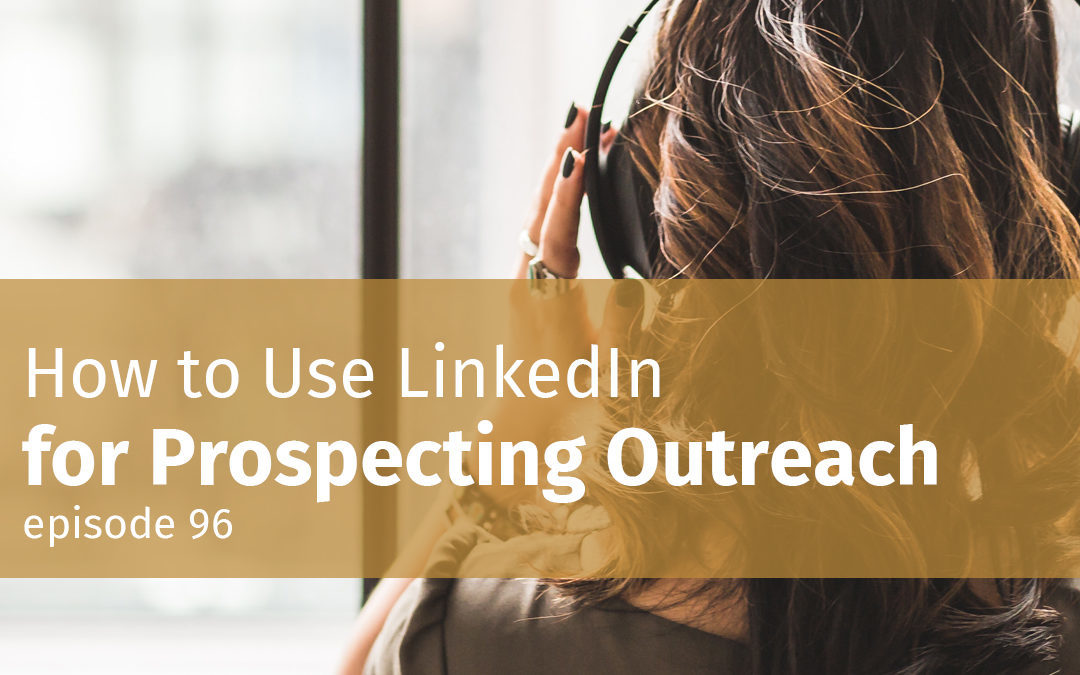 Episode 96 How to Use LinkedIn for Prospecting Outreach