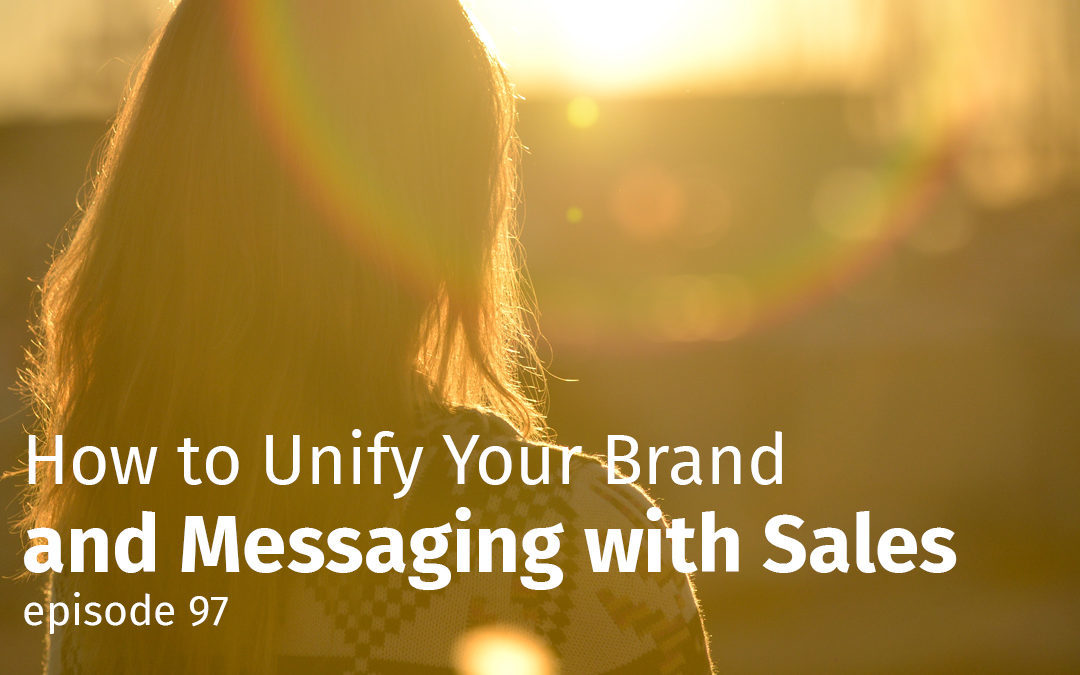 Episode 97 How to Unify Your Brand and Messaging with Sales