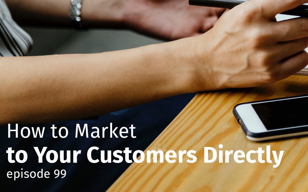 Episode 99 How to Market to Your Customers Directly