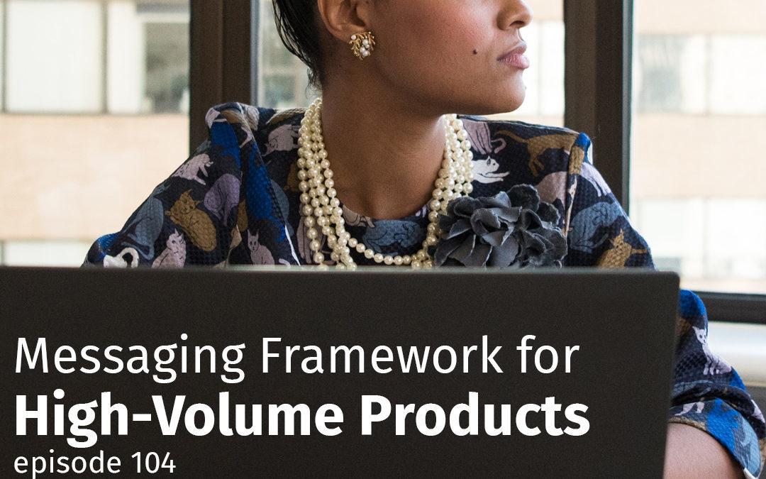 Episode 104 Messaging Framework for High-Volume Products