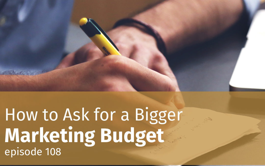 Episode 108 How to Ask for a Bigger Marketing Budget