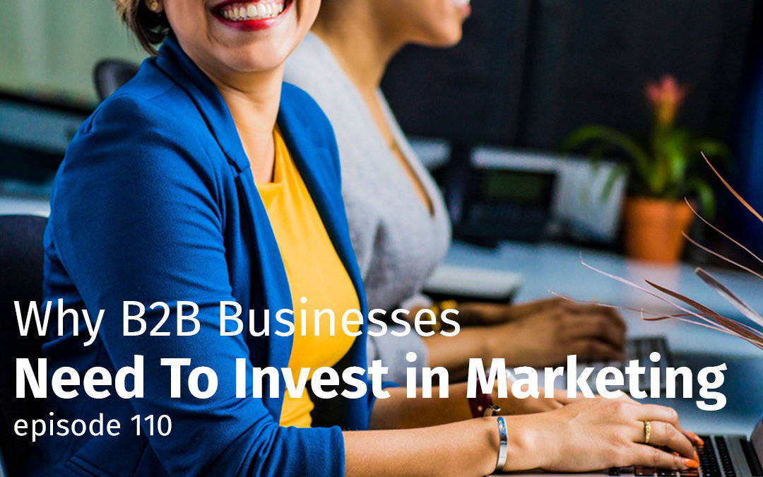 Episode 110 Why B2B Businesses Need to Invest in Marketing
