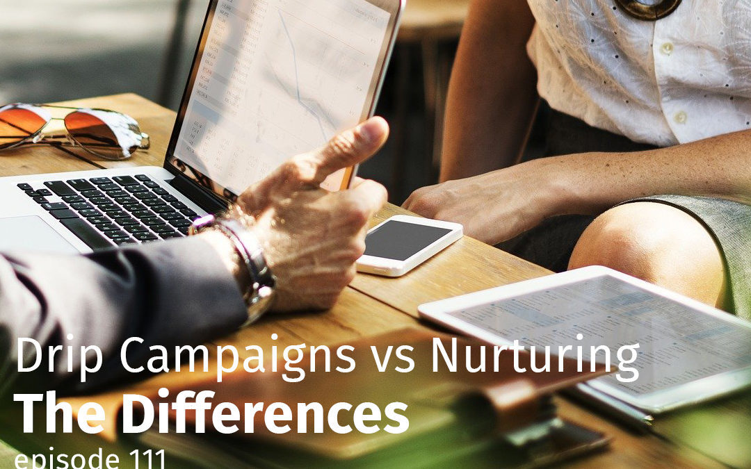 Episode 111 Drip Campaigns vs Nurturing – The Differences