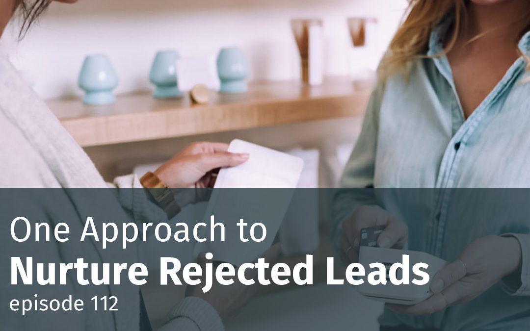 Episode 112 One Approach to Nurture Rejected Leads