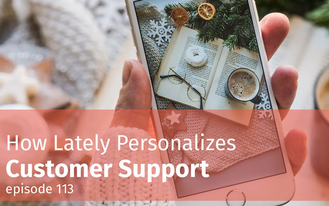 Episode 113 How Lately Personalizes Customer Support
