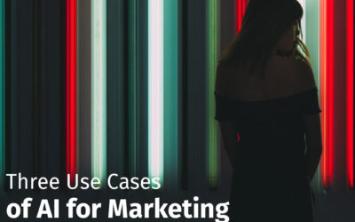 Three Use Cases of AI for Marketing