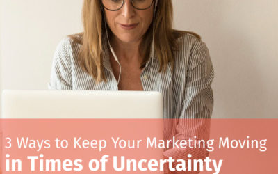 3 Ways to Keep Your Marketing Moving in Times of Uncertainty