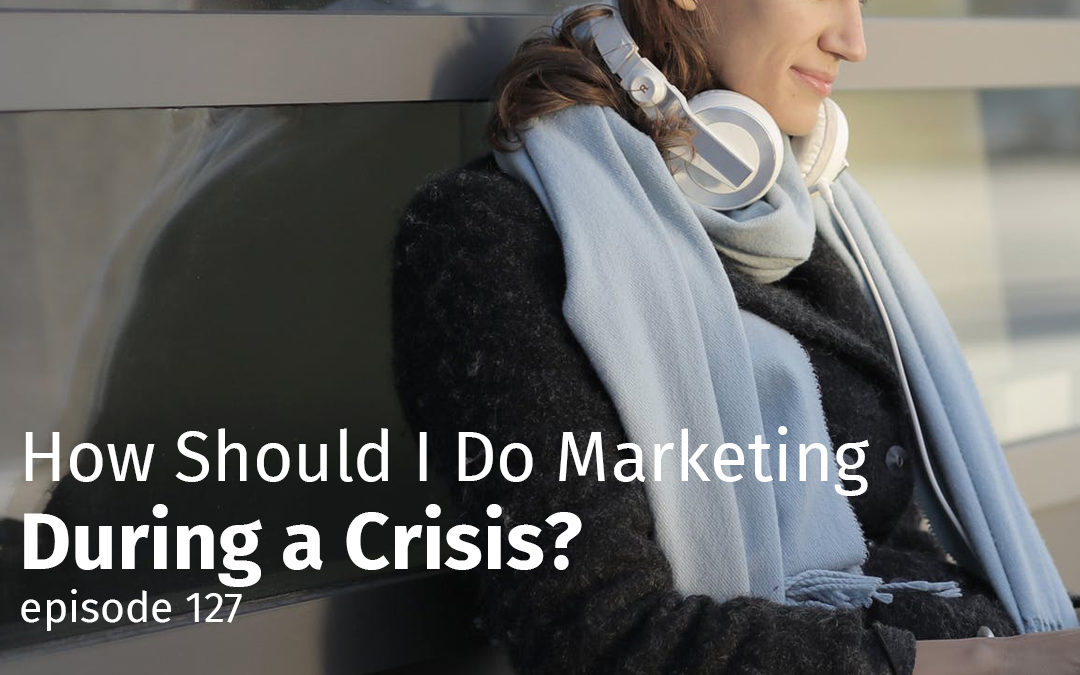 Episode 127 How Should I Do Marketing During a Crisis?