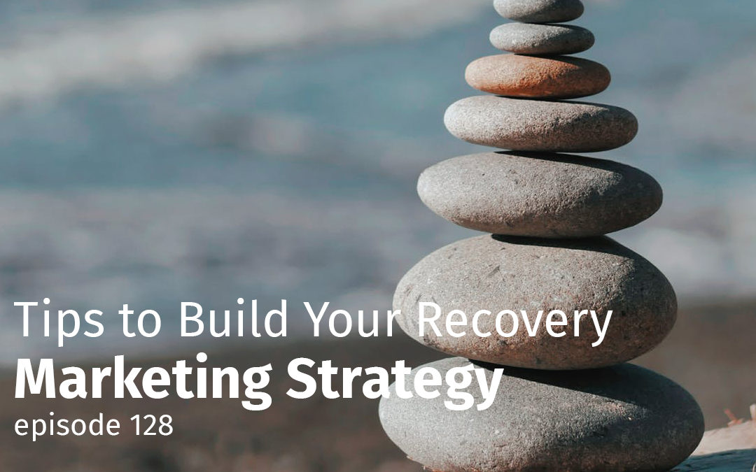 Episode 128 Tips to Build Your Recovery Marketing Strategy