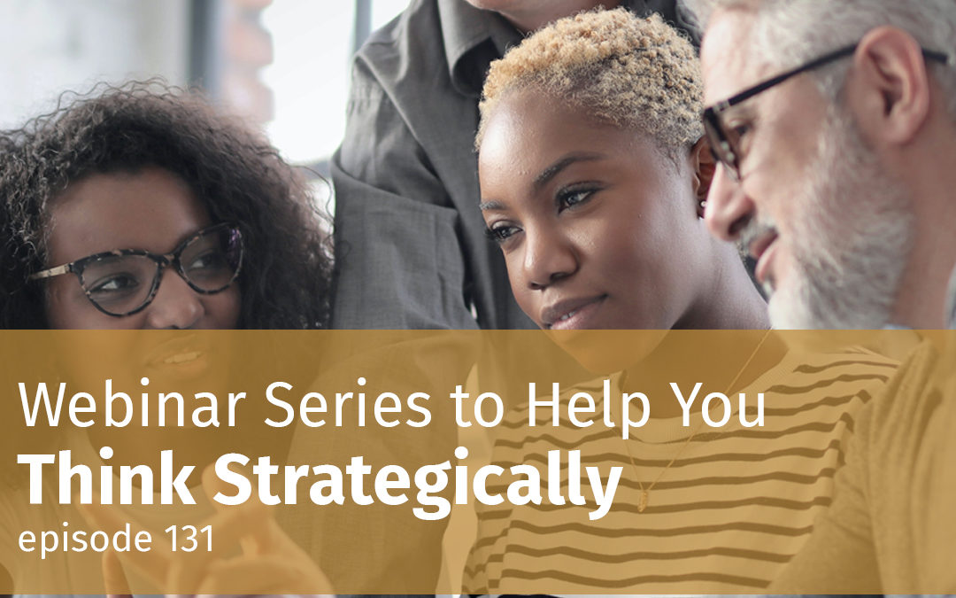 Episode 131 Webinar Series to Help You Think Strategically