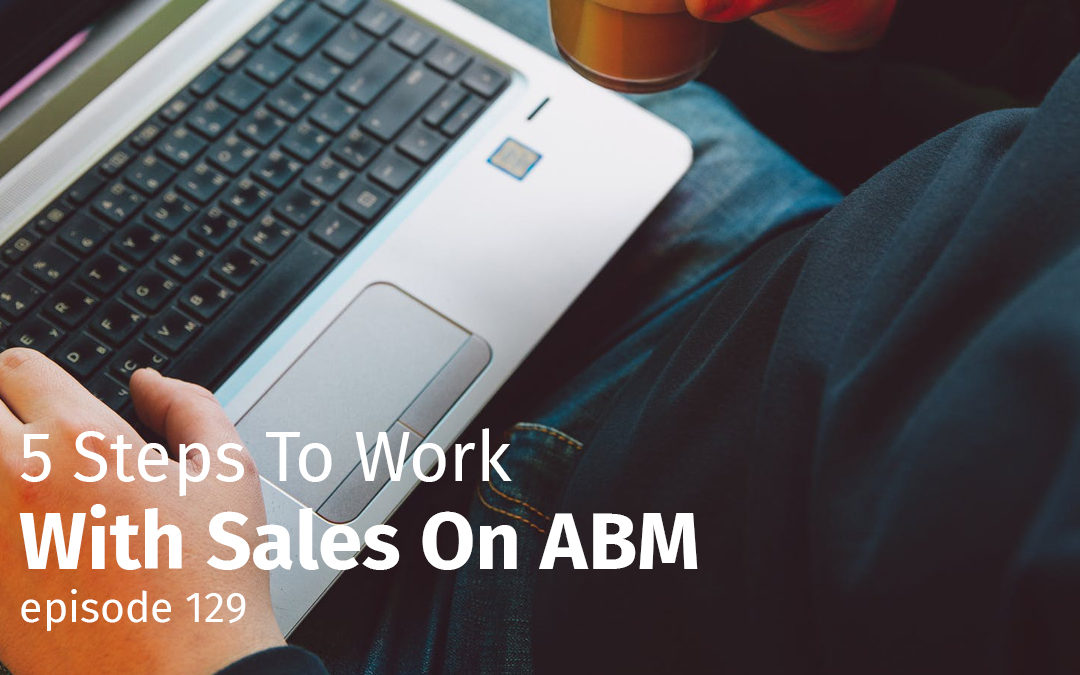 Episode 129 5 Steps To Work With Sales On ABM