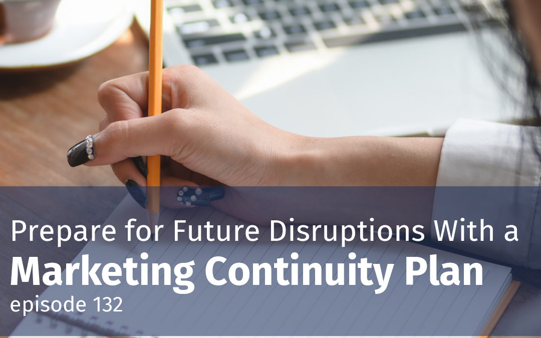 Episode 132 Prepare for Future Disruptions with a Marketing Continuity Plan