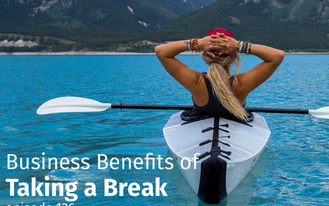 Episode 136 Business Benefits of Taking a Break